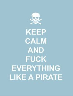 Keep calm and fuck everything like a pirate