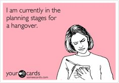 I am currently in the planning stages for a hangover.