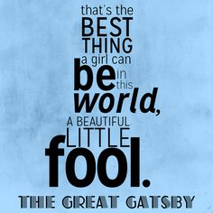 """...That's the best thing a girl can be in the world, a beautiful little fool."" The Great Gatsby"