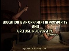"""""""Education is an ornament in prosperity and a refuge in adversity."""" - Aristotle"""