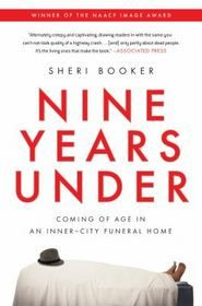 Nine Years Under: Coming of Age in an Inner-City Funeral Home - A dazzling and darkly comic memoir about coming of age in a black funeral home in Baltimore Sheri Booker was only fifteen when she started working at Wylie Funeral Home in West Baltimore.