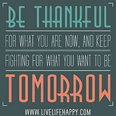 Be thankful for what you are NOW, and keep fighting for what you want to be tomorrow. by deeplifequotes, via Flickr