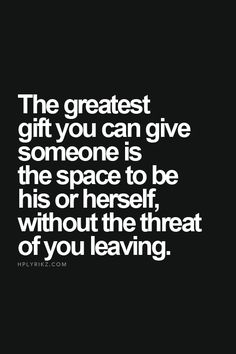 The greatest gift you can give someone is the space to be his or herself without the threat of you leaving.