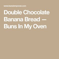 Double Chocolate Banana Bread — Buns In My Oven