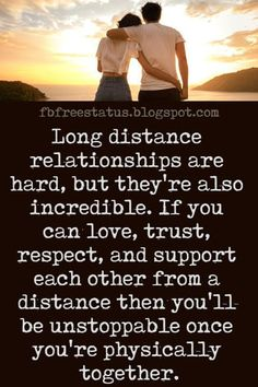 Long Distance Relationship Quotes and Sayings, Long distance relationships are hard, but they're also incredible. If you can love, trust, respect, and support each other from a distance then you'll be unstoppable once you're physically together.
