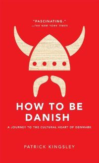 How to Be Danish: A Journey to the Cultural Heart of Denmark: Kingsley, Patrick