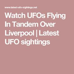 Watch UFOs Flying In Tandem Over Liverpool | Latest UFO sightings