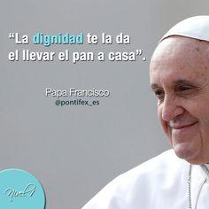 """""""La dignidad te la da el llevar el pan a casa"""". Papa Francisco/ Papa Francisco - Pontifex_es"""