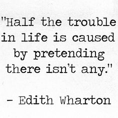 """Half the trouble in life is caused by pretending there isn't any.""