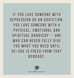 If you love someone with depression or an addiction, you love someone with a physical, emotional and spiritual handicap -- one who can never fully give you what you need until he/she is freed from that bondage.