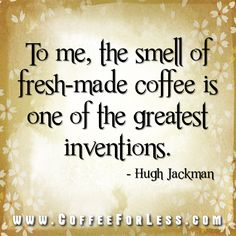 #Coffee #Quote #HughJackman <3 the smell of coffee and chocolate YES!!! Even if I can't drink it...LOVE the smell! Decaf is NOT the same RJP
