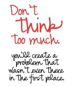 Don`t think too much, you`ll create a problem that wasn`t even there in the first place.