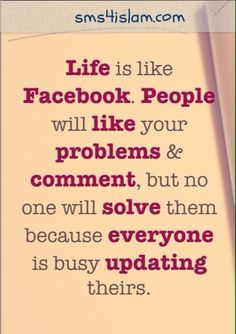 Life is like Facebook. People will like your problems & comment, but no one will solve them because everyone is busy updating theirs.