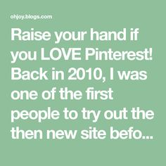 Raise your hand if you LOVE Pinterest! Back in 2010, I was one of the first people to try out the then new site before it was available to the public. Since then, it's been a go-to tool for me...