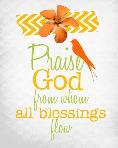 Praise God from whom all things flow.