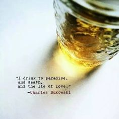 I drink to paradise and death, and the lie of love..