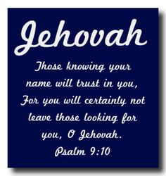 """And those knowing your name will trust in you, For you will certainly not leave those looking for you, O Jehovah."" ~Ps 9:10"