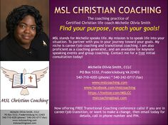 MSL Christian Coaching is Now Offering a FREE Transitional Coaching Conference Call with Certified Christian Life Coach Michelle Olivia Smith for Those in Career/Job Transitions or for Those Who Want to Make a Life Change. You CAN Turn Your Transition into a Transformation! To Have Details Emailed to You, Please Call 540.710.4205 or Email MSLCoaching@AOL.Com www.MSLCoaching.com