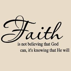 Faith is not believing that God can it's knowing that he will