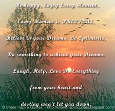 Be happy, Enjoy Every Moment, Every Moment is PRECIOUS, Believe in your Dreams, Be Optimistic, Do something to achieve your Dreams. Laugh, Help, Love Do Everything from your heart and destiny won't let you down.  #Life #lifelessons #lifeadvice #lifequotes #quotesonlife #lifequotesandsayings #happy #enjoy #precious #believe #dreams #optimistic #laugh #help #love #hear #destiny #shareinspirequotes #share #inspire #quotes