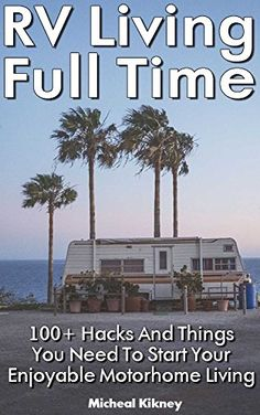 RV Living Full Time: 100+ Hacks And Things You Need To Start Your Enjoyable Motorhome Living: (rv travel books, how to live in a car, how to live in a car van or rv,  rv living full time) by [Kikney, Micheal]