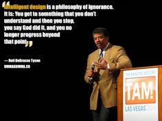 "Intelligent design is a philosophy of ignorance... You get to something you don't understand, and then you stop..."" ~ Neil deGrasse Tyson"