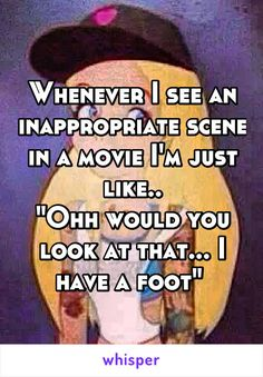 "Whenever I see an inappropriate scene in a movie I'm just like.. ""Ohh would you…"