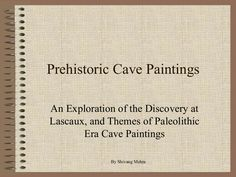 Prehistoric Cave PaintingsAn Exploration of the Discovery atLascaux, and Themes of PaleolithicEra Cave PaintingsBy Shivang Mehta