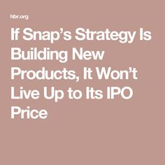 If Snap's Strategy Is Building New Products, It Won't Live Up to Its IPO Price
