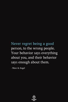 Never regret being a good person, to the wrong people. Your behavior says everything about you, and their behavior says enough about them. Marc & Angel - Never Regret Being A good Person, To The Wrong People Good Person Quotes, Feel Good Quotes, Best Quotes, Never Good Enough Quotes, Change Quotes, Uplifting Quotes, Meaningful Quotes, Motivational Quotes, Inspirational Quotes