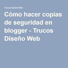 Cómo hacer copias de seguridad en blogger - Trucos Diseño Web