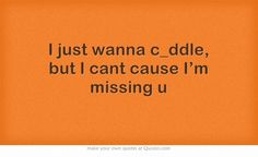 I just wanna c_ddle, but I cant cause I'm missing u