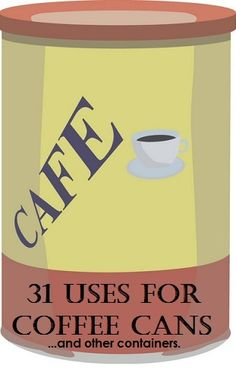 31 Uses for Empty Coffee Cans or Other Containers
