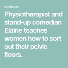 Physiotherapist and stand-up comedian Elaine teaches women how to sort out their pelvic floors.