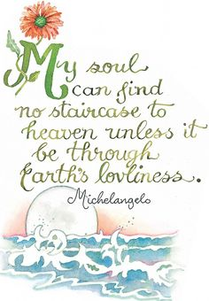 My soul can find no staircase to heaven unless it be through Earth's loveliness - Michelangelo, one of the most extraordinary men to walk on this Earth