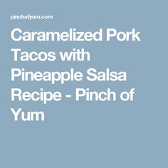 Caramelized Pork Tacos with Pineapple Salsa Recipe - Pinch of Yum