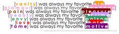 [v a n i t y] was always my favorite [s i n] [g l a m o u r] was always my favorite [w e a p o n] [p a i n] was always my favorite [p l e a s u r e] [b e a u t y] was always my favorite [c r i m e] [e n v y] was always my favorite [p o i s o n] [l o v e] was always my favorite [h a t e] [f a m e] was always my favorite [m o t i v e] - Witty Profiles Quote 712318 http://wittyprofiles.com/q/712318