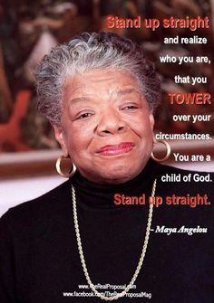 Maya Angelou - Stand up straight and realize who you are!