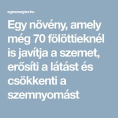Egy növény, amely még 70 fölöttieknél is javítja a szemet, erősíti a látást és csökkenti a szemnyomást The Cure, Health Fitness, Amigurumi, Mother Nature, Tips, Health And Fitness, Gymnastics