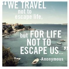 """""""We travel not to escape life, but for life not to escape us... """""""