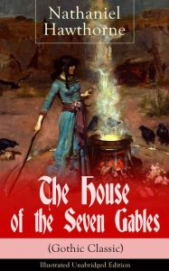 The House of the Seven Gables (Gothic Classic) - Illustrated Unabridged Edition: Historical Novel about Salem Witch Trials from the Renowned American Author of