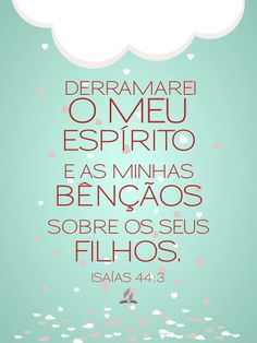 Porque derramarei água sobre o sedento, e rios sobre a terra seca; derramarei o meu Espírito sobre a tua posteridade, e a minha bênção sobre os teus descendentes.Isaías 44:3