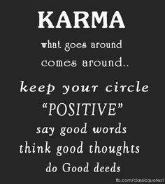 KARMA what goes around comes around..keep your circle POSITIVE say good words think good thoughts do good deeds.