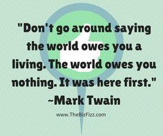 """""""Don't go around saying the world owes you a living.  The world owes you nothing.  It was here first."""" ~Mark Twain, brought to you by www.thebizfizz.com"""