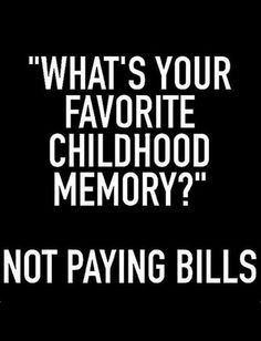 Fav childhood memory is not paying bills...