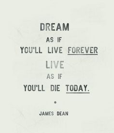 """Dream As If You'll Live Forever.  Live as if you'll die today."" - James Dean (by keanoross.)"