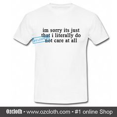 I'm Sorry Its Just That I Literally Do Not Care At All T-Shirt