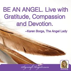 BE AN ANGEL. Live with gratitude, compassion and devotion. ~ Karen Borga, The Angel Lady