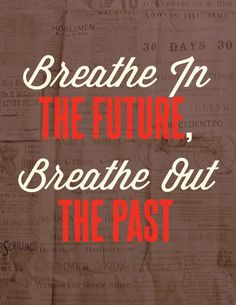 Breathe in the future, breathe out the past.