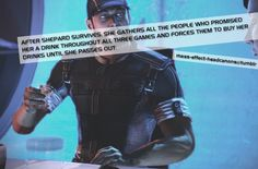 After Shepard survives, she gathers all the people who promised her a drink throughout all three games and forces them to buy her drinks un...